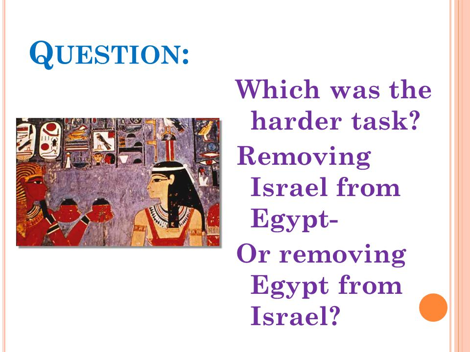 Q UESTION : Which was the harder task? Removing Israel from Egypt- Or removing Egypt from Israel?