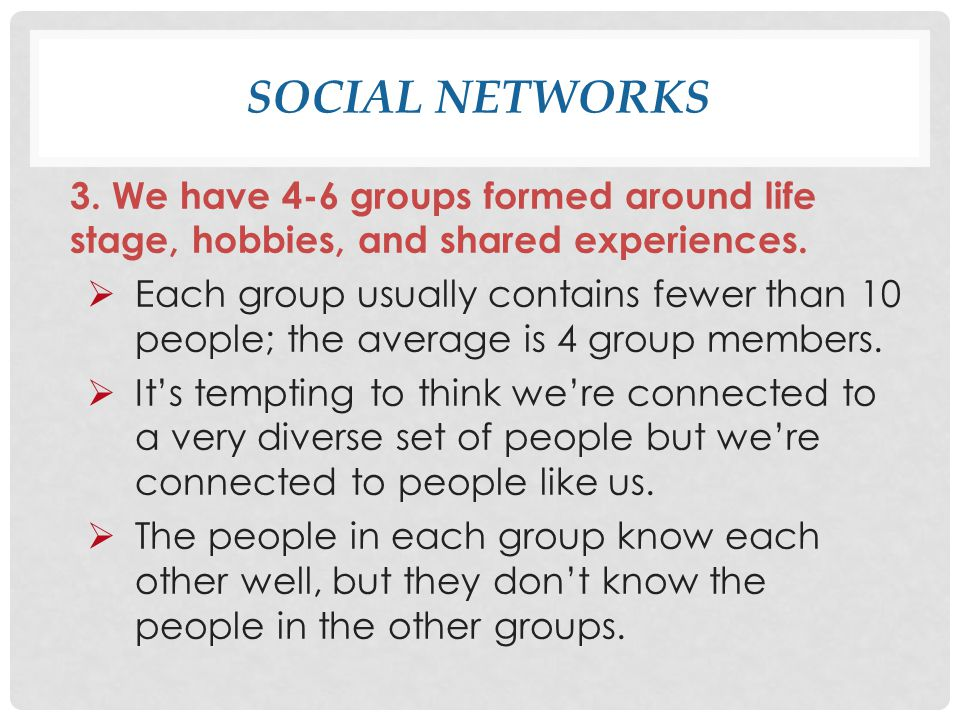 SOCIAL NETWORKS 3.We have 4-6 groups formed around life stage, hobbies, and shared experiences.