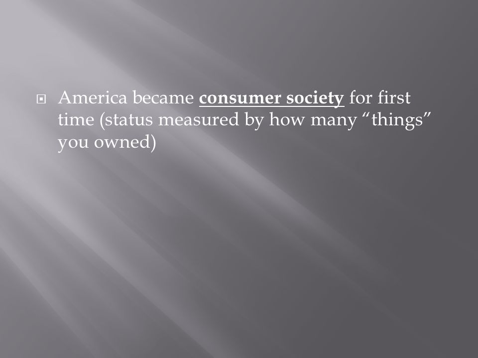  America became consumer society for first time (status measured by how many things you owned)