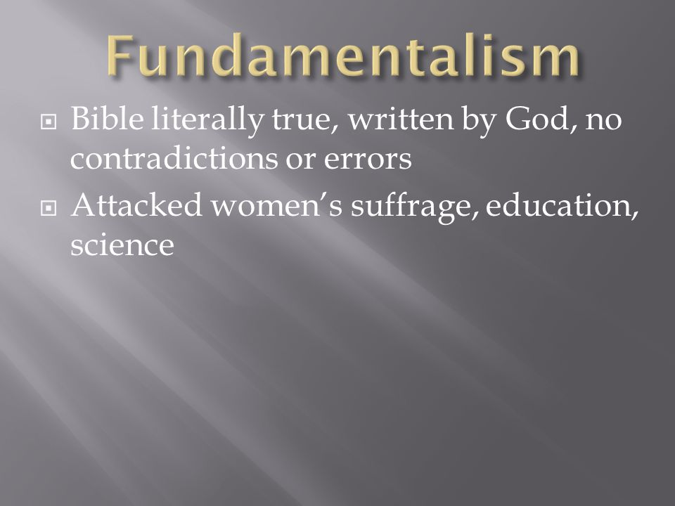  Bible literally true, written by God, no contradictions or errors  Attacked women's suffrage, education, science