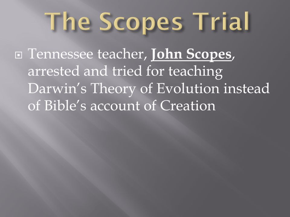  Tennessee teacher, John Scopes, arrested and tried for teaching Darwin's Theory of Evolution instead of Bible's account of Creation