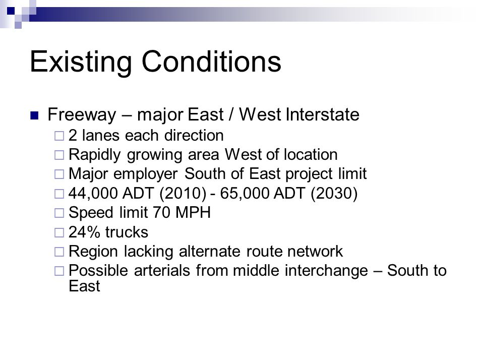 Existing Conditions (cont'd) Crossroad – major interchange  Major US Route in area  3 lanes in each direction  Signalized intersections  32,000 ADT (2010) – 36,000 (2030)  Speed limit 45 MPH  35% trucks (major port south of interchange)  Strip development near regional mall