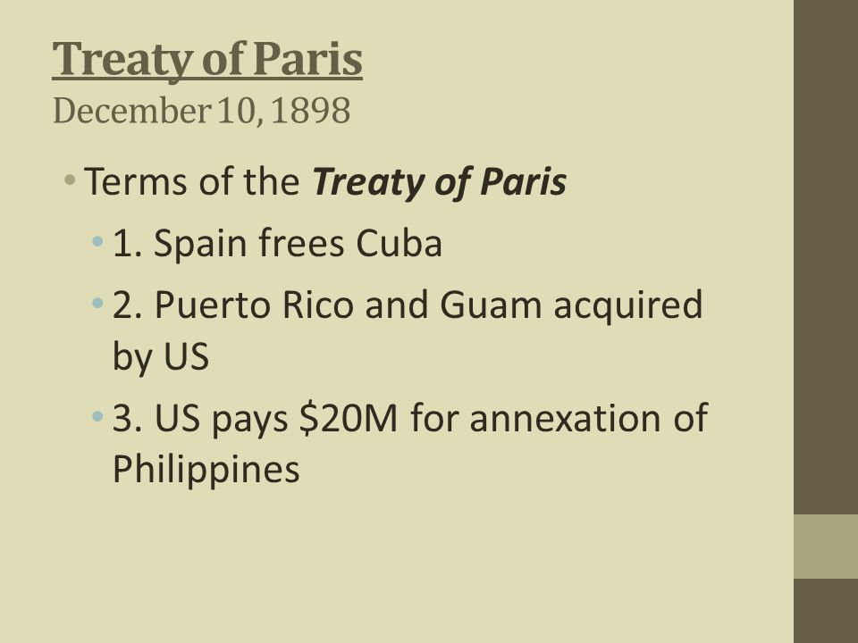 Treaty of Paris December 10, 1898 Terms of the Treaty of Paris 1. Spain frees Cuba 2. Puerto Rico and Guam acquired by US 3. US pays $20M for annexati