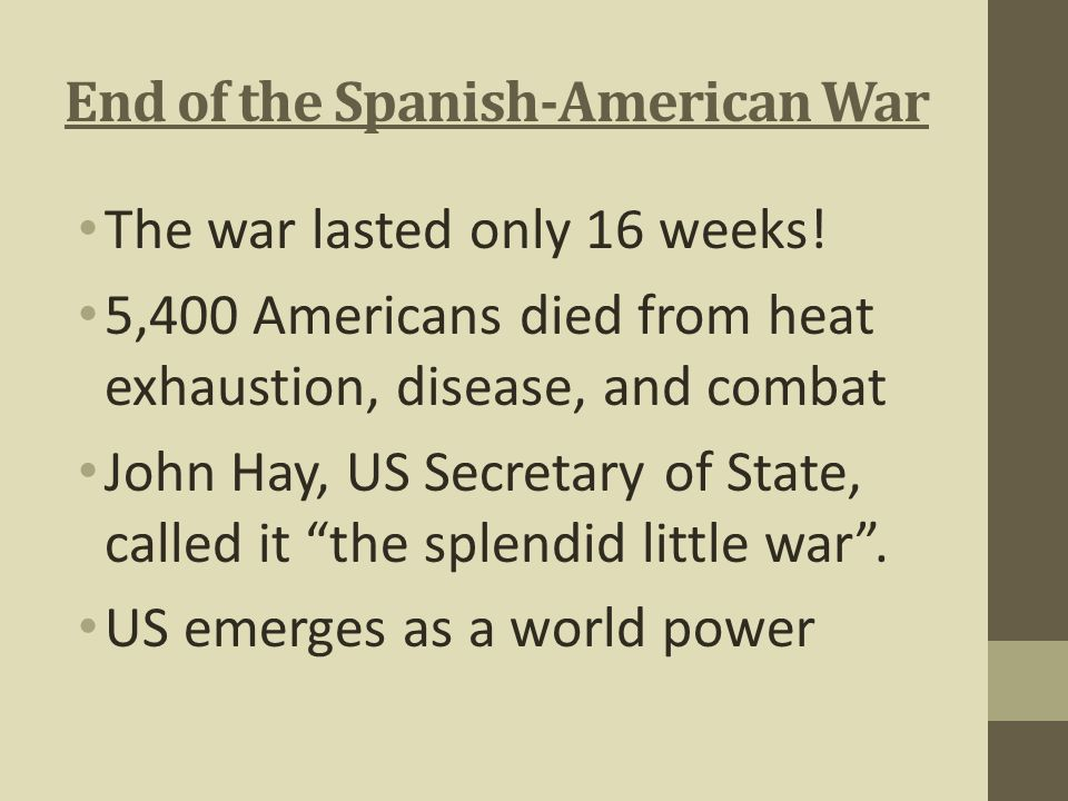 End of the Spanish-American War The war lasted only 16 weeks! 5,400 Americans died from heat exhaustion, disease, and combat John Hay, US Secretary of