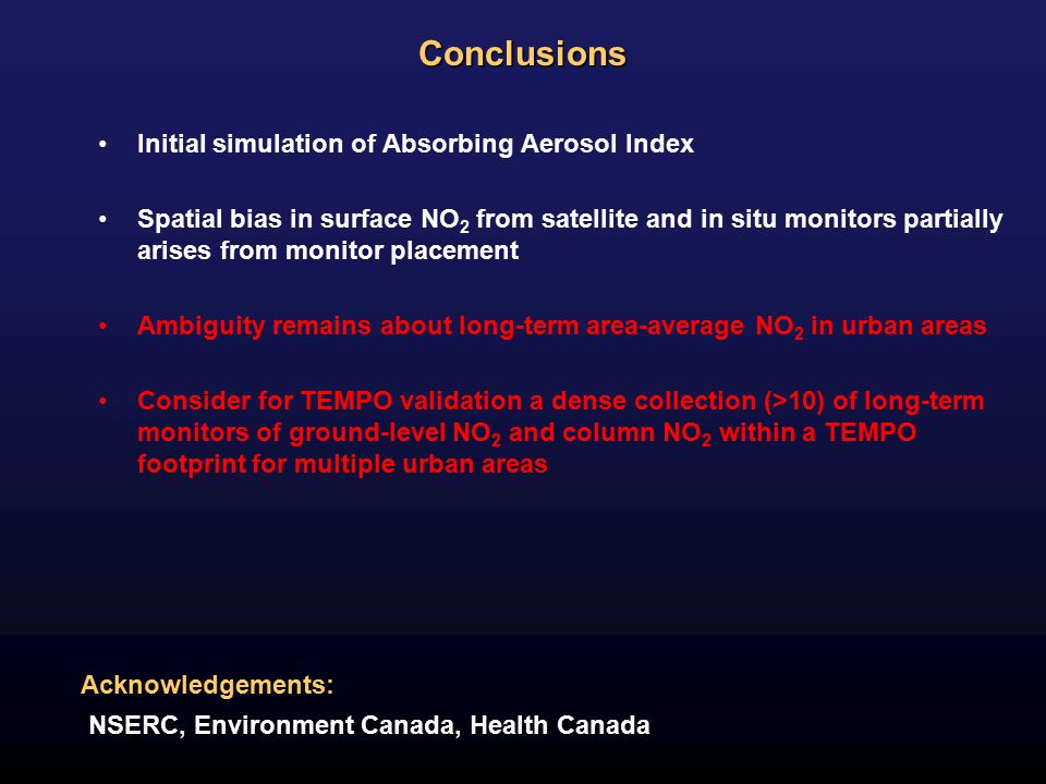 Conclusions Initial simulation of Absorbing Aerosol Index Spatial bias in surface NO 2 from satellite and in situ monitors partially arises from monitor placement Ambiguity remains about long-term area-average NO 2 in urban areas Consider for TEMPO validation a dense collection (>10) of long-term monitors of ground-level NO 2 and column NO 2 within a TEMPO footprint for multiple urban areas Acknowledgements: NSERC, Environment Canada, Health Canada