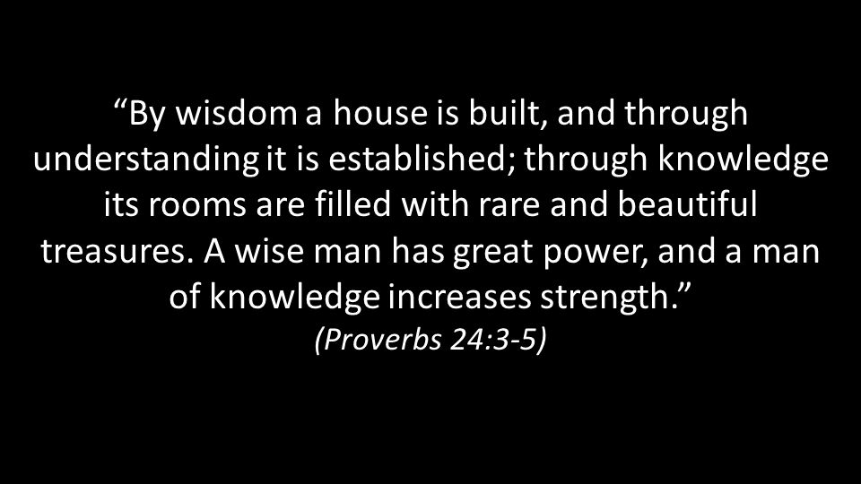 By wisdom a house is built, and through understanding it is established; through knowledge its rooms are filled with rare and beautiful treasures.
