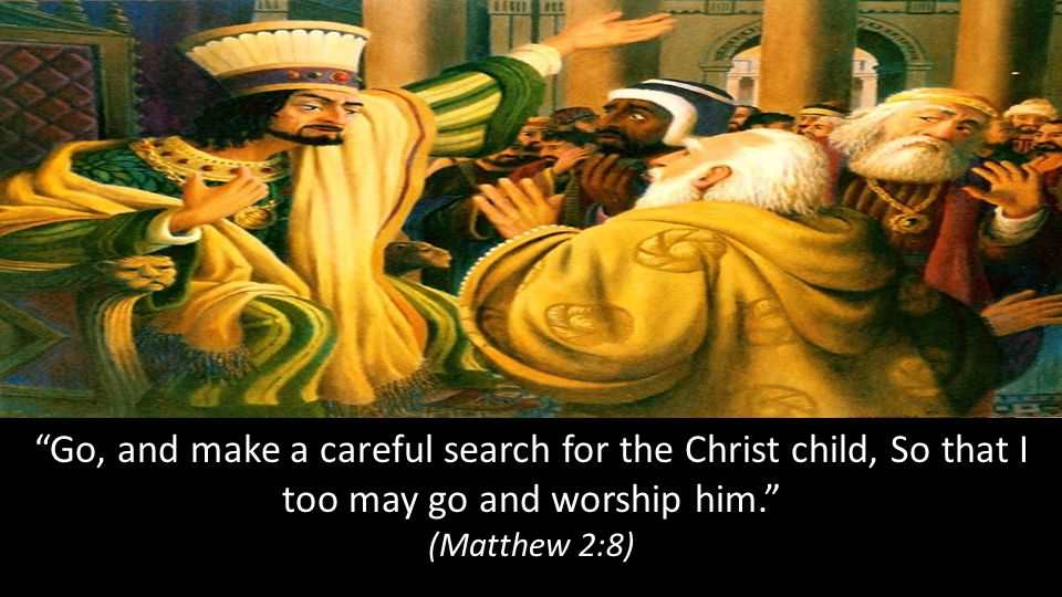 Go, and make a careful search for the Christ child, So that I too may go and worship him. (Matthew 2:8)