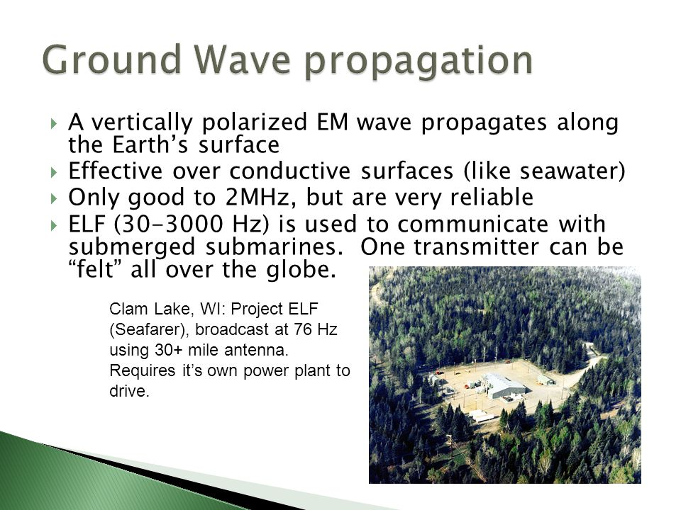  A vertically polarized EM wave propagates along the Earth's surface  Effective over conductive surfaces (like seawater)  Only good to 2MHz, but are very reliable  ELF (30-3000 Hz) is used to communicate with submerged submarines.