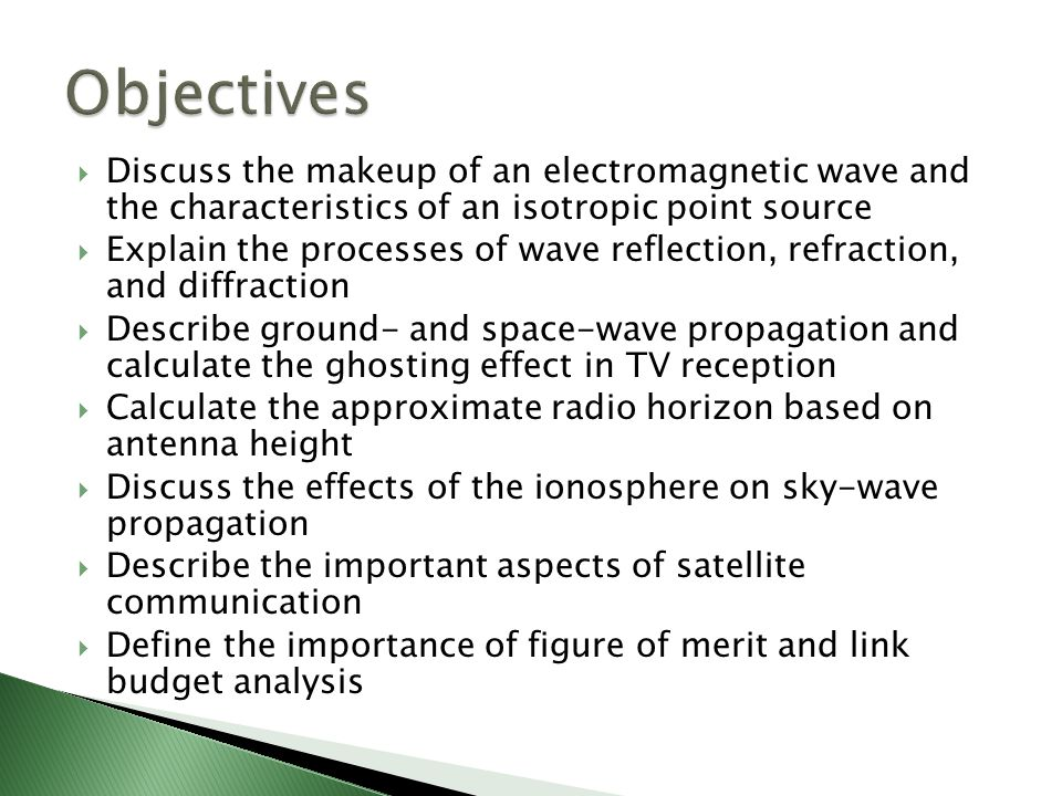  Discuss the makeup of an electromagnetic wave and the characteristics of an isotropic point source  Explain the processes of wave reflection, refraction, and diffraction  Describe ground- and space-wave propagation and calculate the ghosting effect in TV reception  Calculate the approximate radio horizon based on antenna height  Discuss the effects of the ionosphere on sky-wave propagation  Describe the important aspects of satellite communication  Define the importance of figure of merit and link budget analysis