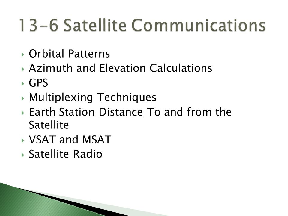  Orbital Patterns  Azimuth and Elevation Calculations  GPS  Multiplexing Techniques  Earth Station Distance To and from the Satellite  VSAT and MSAT  Satellite Radio