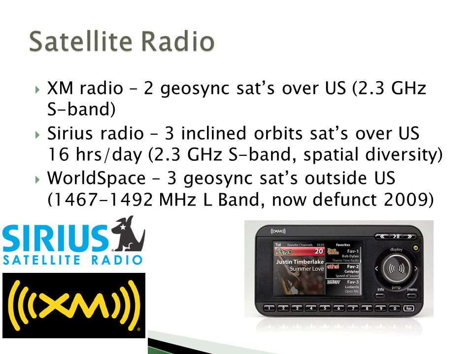  XM radio – 2 geosync sat's over US (2.3 GHz S-band)  Sirius radio – 3 inclined orbits sat's over US 16 hrs/day (2.3 GHz S-band, spatial diversity)  WorldSpace – 3 geosync sat's outside US (1467-1492 MHz L Band, now defunct 2009)