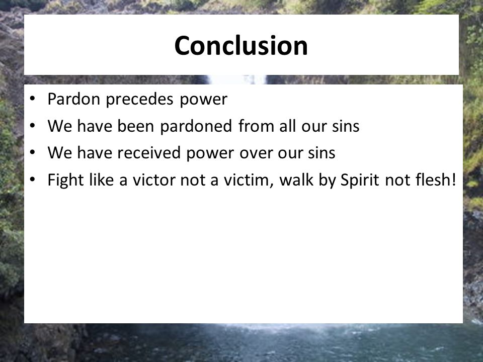 Conclusion Pardon precedes power We have been pardoned from all our sins We have received power over our sins Fight like a victor not a victim, walk b