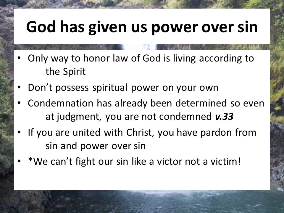 God has given us power over sin Only way to honor law of God is living according to the Spirit Don't possess spiritual power on your own Condemnation
