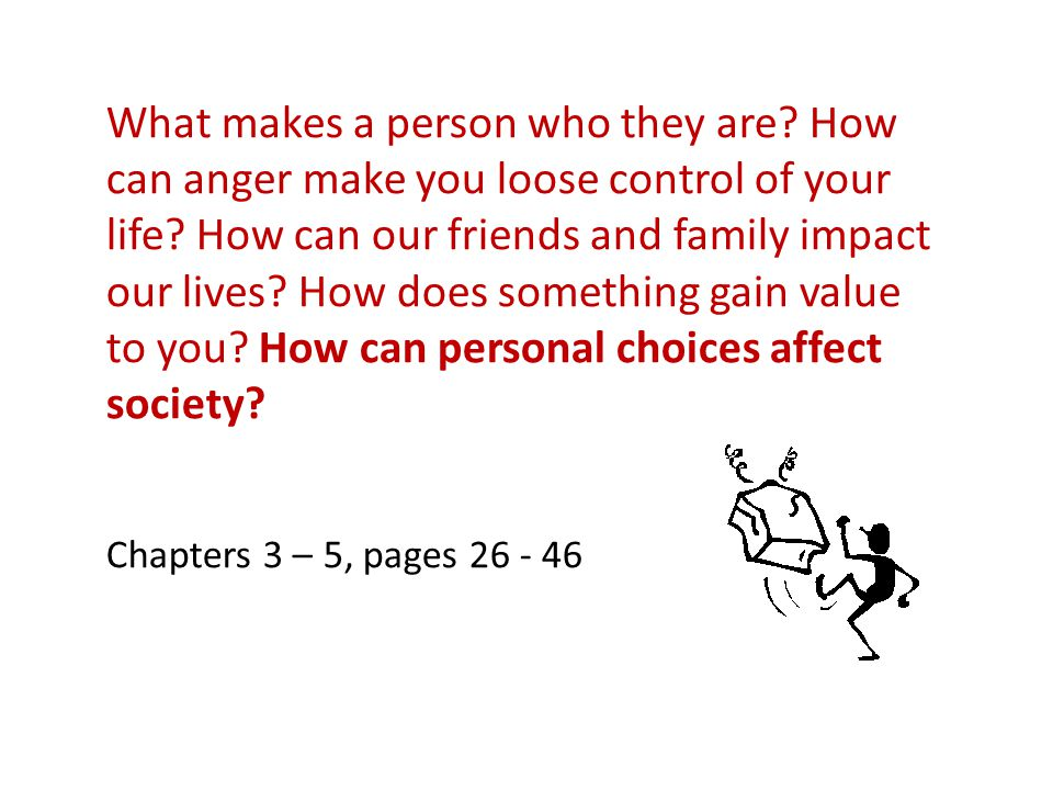What makes a person who they are.How can anger make you loose control of your life.