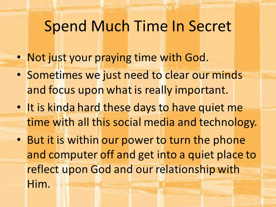 Spend Much Time In Secret Not just your praying time with God.