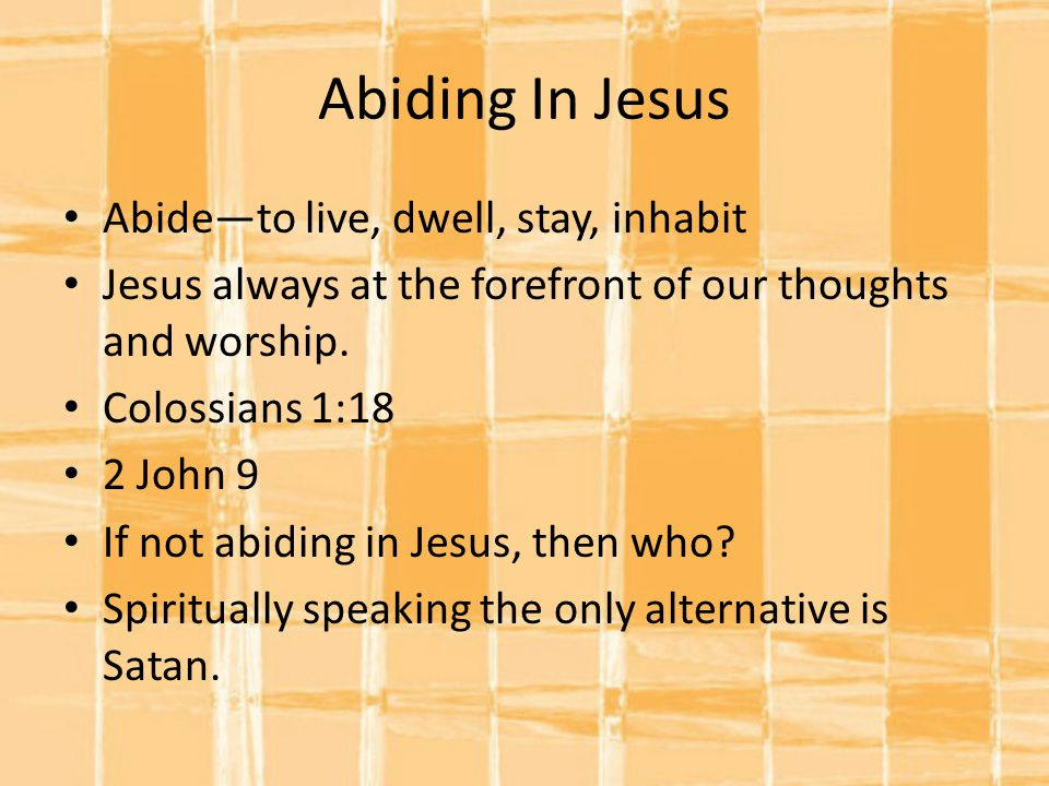 Abiding In Jesus Abide—to live, dwell, stay, inhabit Jesus always at the forefront of our thoughts and worship.