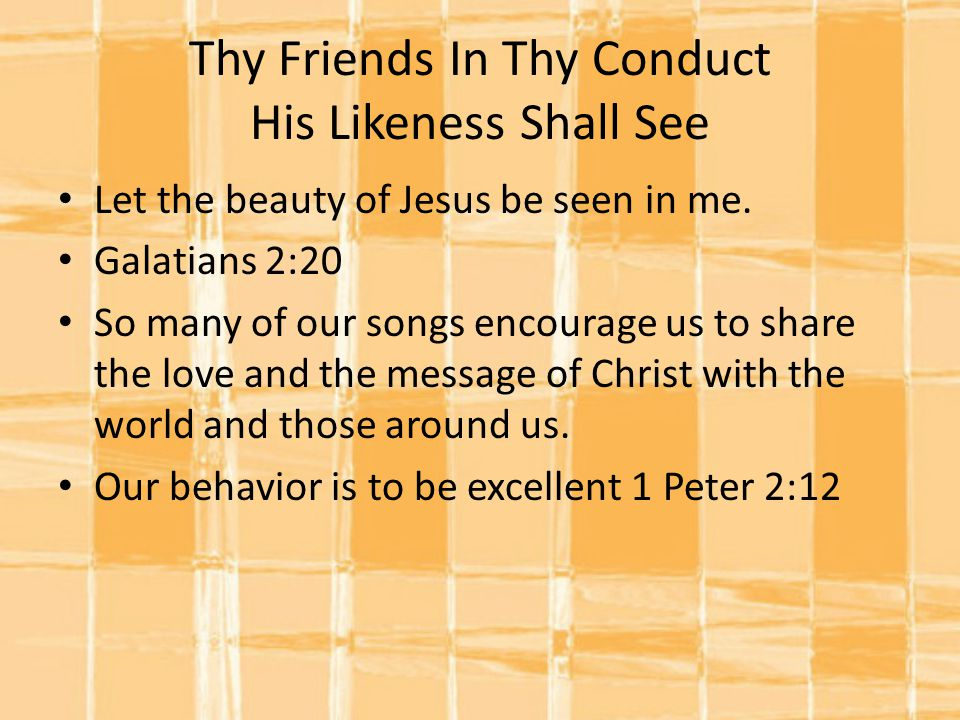 Thy Friends In Thy Conduct His Likeness Shall See Let the beauty of Jesus be seen in me.
