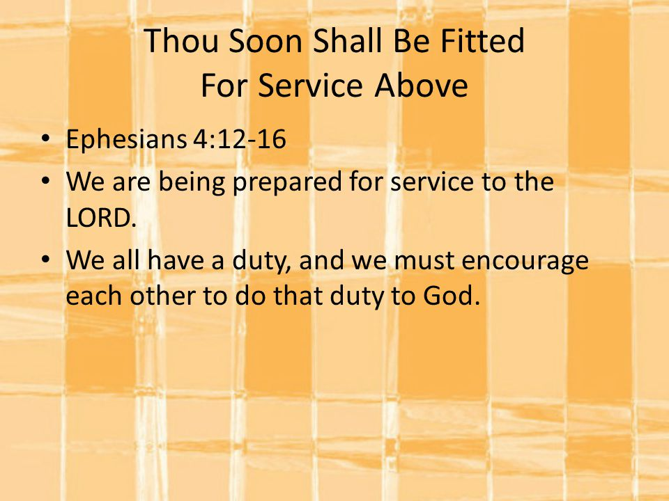 Thou Soon Shall Be Fitted For Service Above Ephesians 4:12-16 We are being prepared for service to the LORD.