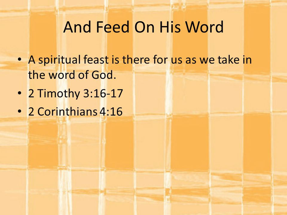 And Feed On His Word A spiritual feast is there for us as we take in the word of God.