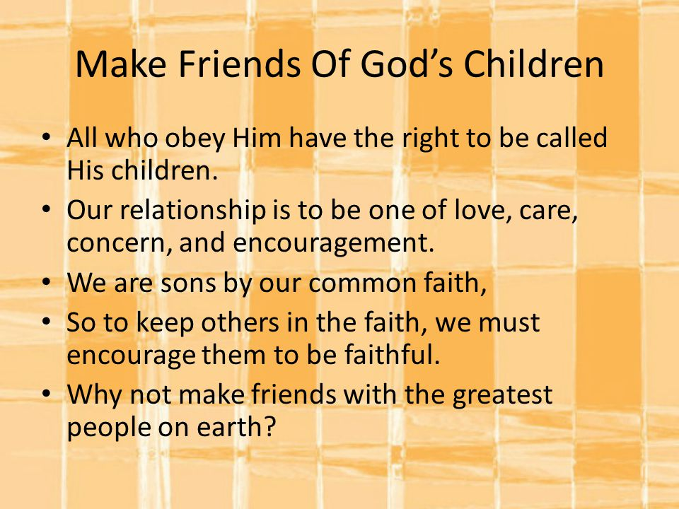 Make Friends Of God's Children All who obey Him have the right to be called His children.