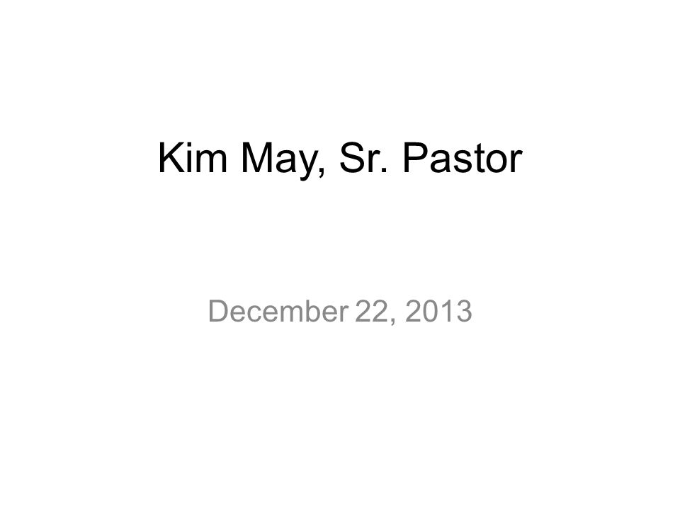 Kim May, Sr. Pastor December 22, 2013