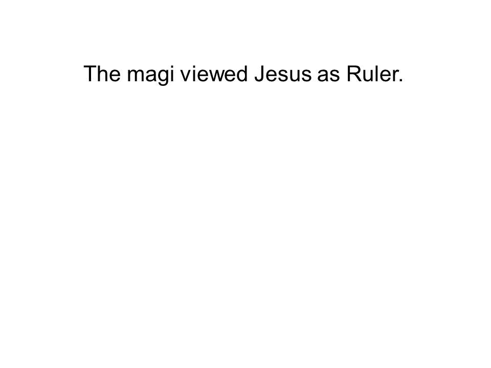 The magi viewed Jesus as Ruler.