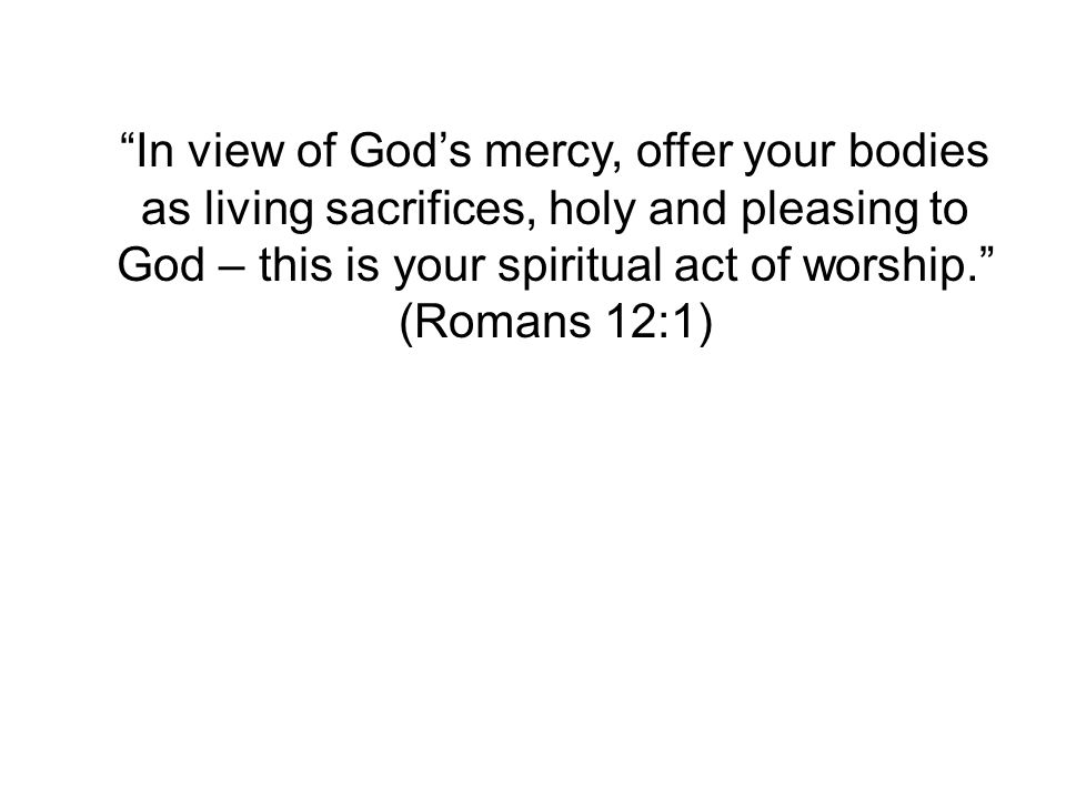In view of God's mercy, offer your bodies as living sacrifices, holy and pleasing to God – this is your spiritual act of worship. (Romans 12:1)
