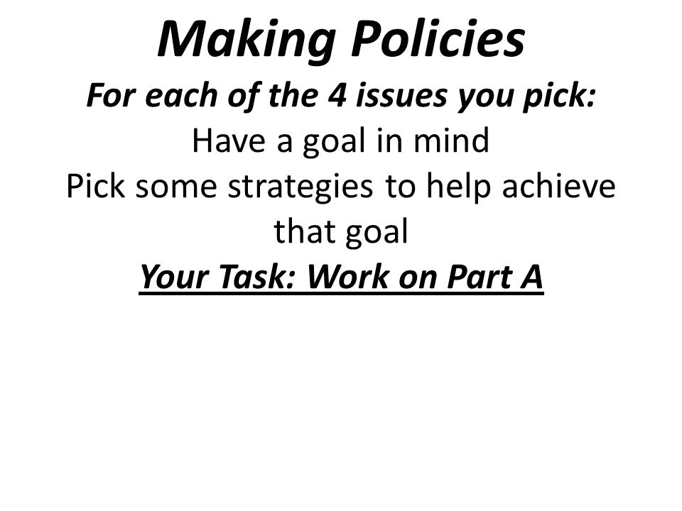 Making Policies For each of the 4 issues you pick: Have a goal in mind Pick some strategies to help achieve that goal Your Task: Work on Part A