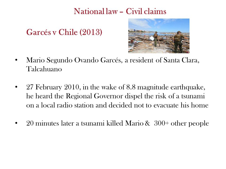 National law – Civil claims Garcés v Chile (2013) Mario Segundo Ovando Garcés, a resident of Santa Clara, Talcahuano 27 February 2010, in the wake of 8.8 magnitude earthquake, he heard the Regional Governor dispel the risk of a tsunami on a local radio station and decided not to evacuate his home 20 minutes later a tsunami killed Mario & 300+ other people