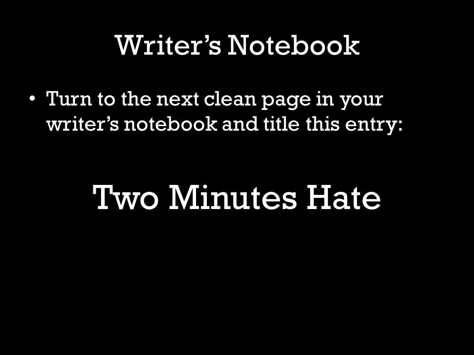 Writer's Notebook Turn to the next clean page in your writer's notebook and title this entry: Two Minutes Hate