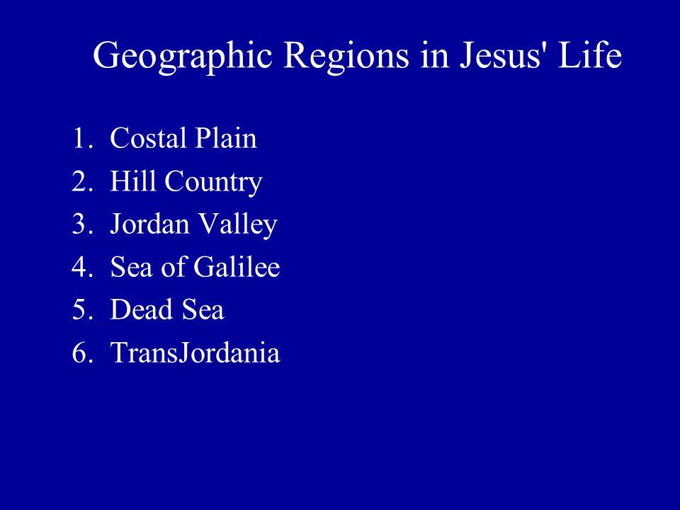 1.Costal Plain 2.Hill Country 3.Jordan Valley 4.Sea of Galilee 5.Dead Sea 6.TransJordania Geographic Regions in Jesus' Life