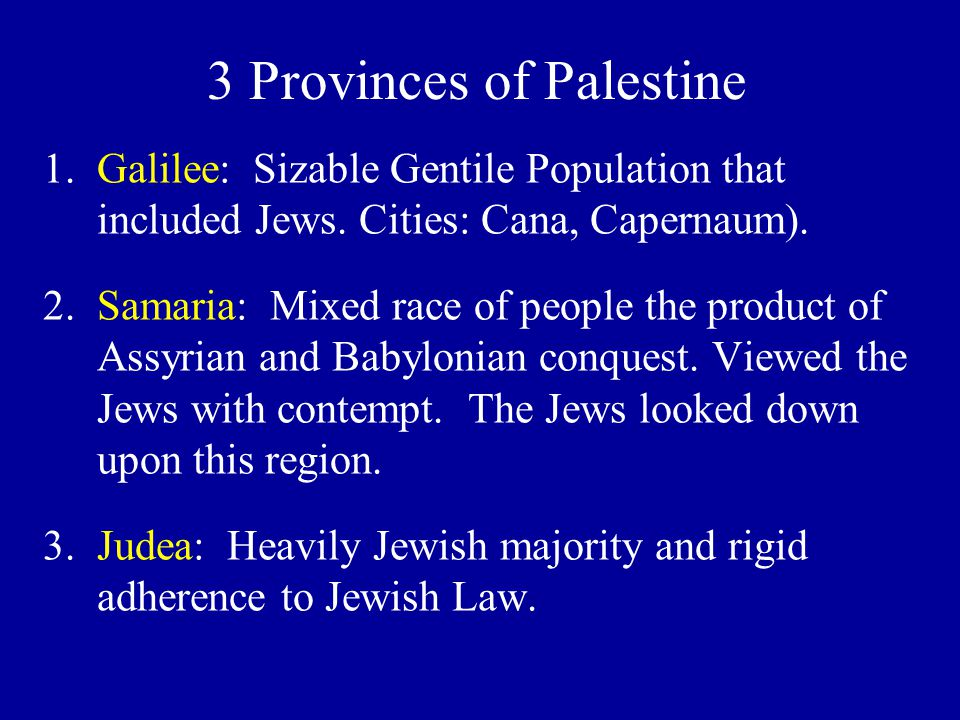 1.Galilee: Sizable Gentile Population that included Jews. Cities: Cana, Capernaum). 2.Samaria: Mixed race of people the product of Assyrian and Babylo