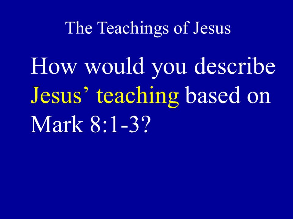 How would you describe Jesus' teaching based on Mark 8:1-3? The Teachings of Jesus