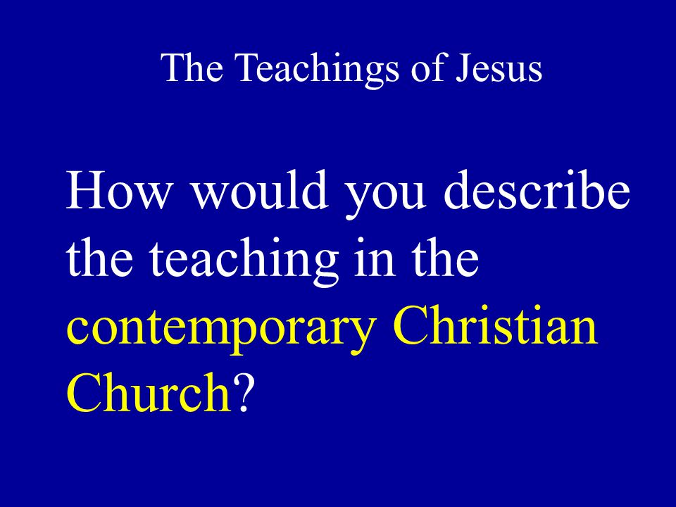How would you describe the teaching in the contemporary Christian Church The Teachings of Jesus