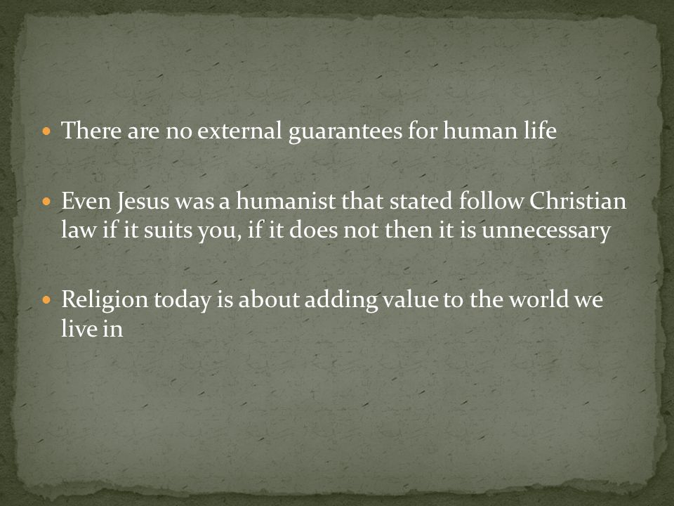 There are no external guarantees for human life Even Jesus was a humanist that stated follow Christian law if it suits you, if it does not then it is unnecessary Religion today is about adding value to the world we live in