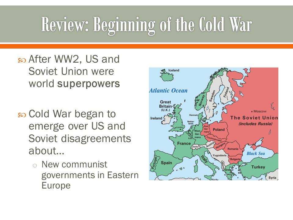  After WW2, US and Soviet Union were world superpowers  Cold War began to emerge over US and Soviet disagreements about… o New communist governments in Eastern Europe