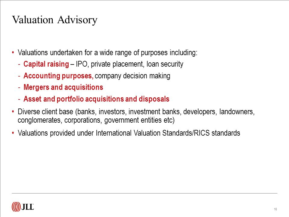 Valuation Advisory Valuations undertaken for a wide range of purposes including: - Capital raising – IPO, private placement, loan security - Accountin