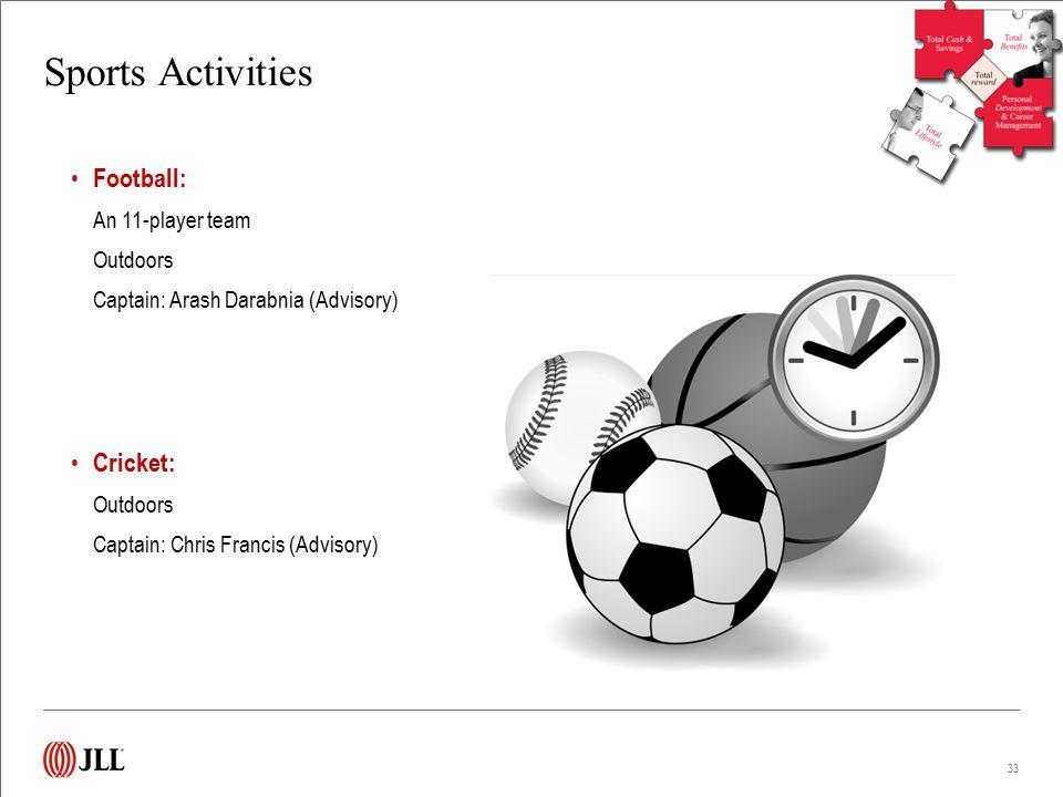 Sports Activities Football: An 11-player team Outdoors Captain: Arash Darabnia (Advisory) Cricket: Outdoors Captain: Chris Francis (Advisory) 33