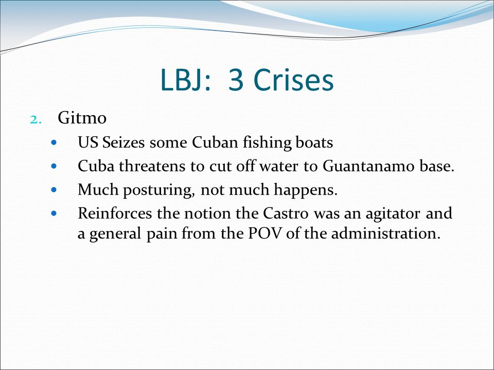 LBJ: 3 Crises 2. Gitmo US Seizes some Cuban fishing boats Cuba threatens to cut off water to Guantanamo base. Much posturing, not much happens. Reinfo