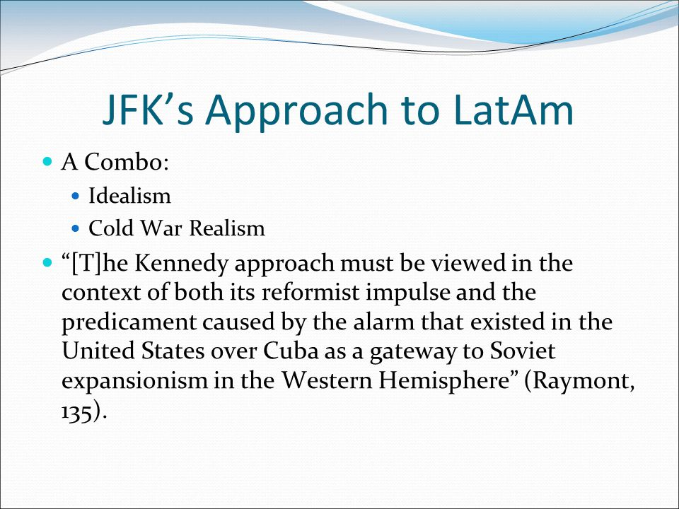 JFK's Approach to LatAm A Combo: Idealism Cold War Realism [T]he Kennedy approach must be viewed in the context of both its reformist impulse and the predicament caused by the alarm that existed in the United States over Cuba as a gateway to Soviet expansionism in the Western Hemisphere (Raymont, 135).