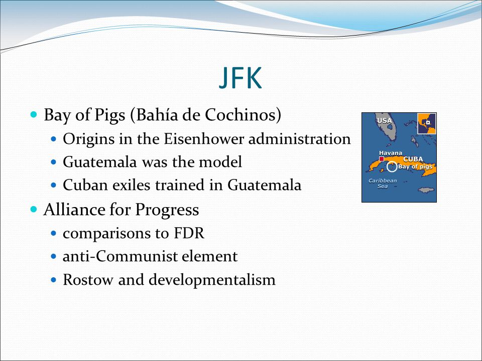 JFK Bay of Pigs (Bahía de Cochinos) Origins in the Eisenhower administration Guatemala was the model Cuban exiles trained in Guatemala Alliance for Progress comparisons to FDR anti-Communist element Rostow and developmentalism