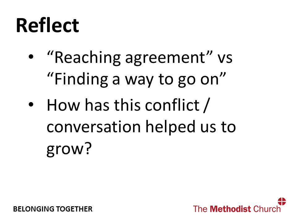 BELONGING TOGETHER Reflect Reaching agreement vs Finding a way to go on How has this conflict / conversation helped us to grow?