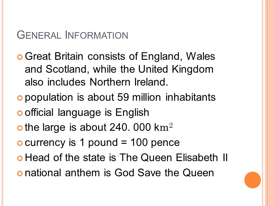 G ENERAL I NFORMATION Great Britain consists of England, Wales and Scotland, while the United Kingdom also includes Northern Ireland.