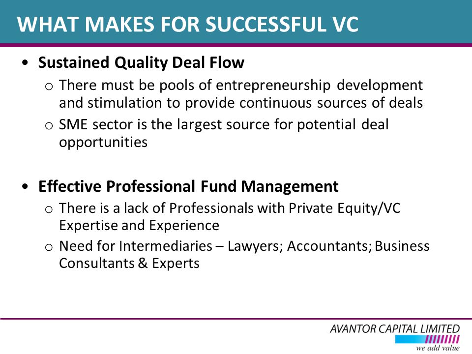 Sustained Quality Deal Flow o There must be pools of entrepreneurship development and stimulation to provide continuous sources of deals o SME sector is the largest source for potential deal opportunities Effective Professional Fund Management o There is a lack of Professionals with Private Equity/VC Expertise and Experience o Need for Intermediaries – Lawyers; Accountants; Business Consultants & Experts WHAT MAKES FOR SUCCESSFUL VC