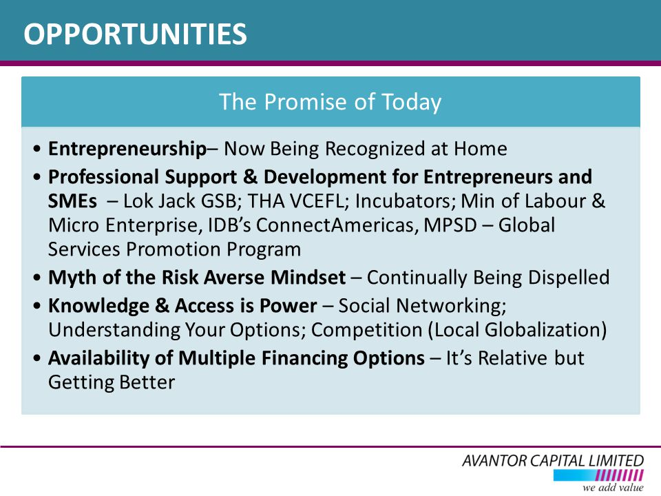 OPPORTUNITIES The Promise of Today Entrepreneurship– Now Being Recognized at Home Professional Support & Development for Entrepreneurs and SMEs – Lok Jack GSB; THA VCEFL; Incubators; Min of Labour & Micro Enterprise, IDB's ConnectAmericas, MPSD – Global Services Promotion Program Myth of the Risk Averse Mindset – Continually Being Dispelled Knowledge & Access is Power – Social Networking; Understanding Your Options; Competition (Local Globalization) Availability of Multiple Financing Options – It's Relative but Getting Better