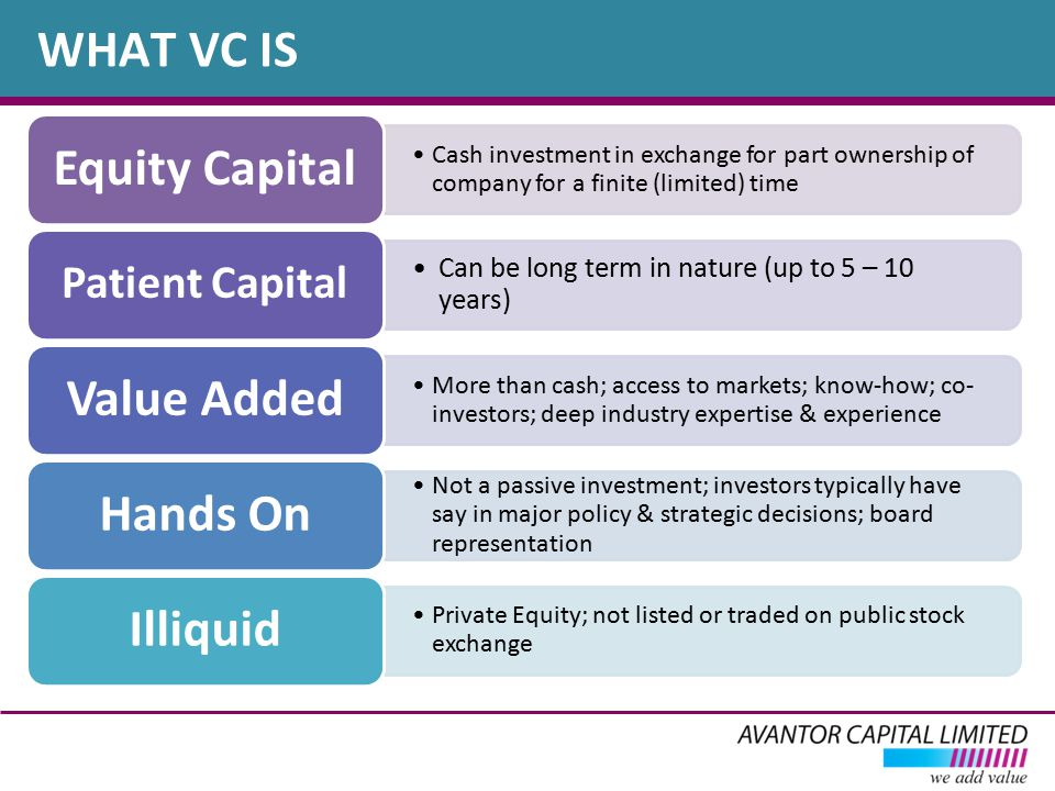 WHAT VC IS Cash investment in exchange for part ownership of company for a finite (limited) time Equity Capital Can be long term in nature (up to 5 – 10 years) Patient Capital More than cash; access to markets; know-how; co- investors; deep industry expertise & experience Value Added Not a passive investment; investors typically have say in major policy & strategic decisions; board representation Hands On Private Equity; not listed or traded on public stock exchange Illiquid