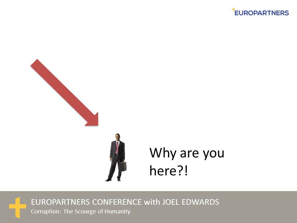 EUROPARTNERS CONFERENCE with JOEL EDWARDS Corruption: The Scourge of Humanity Why are you here?!
