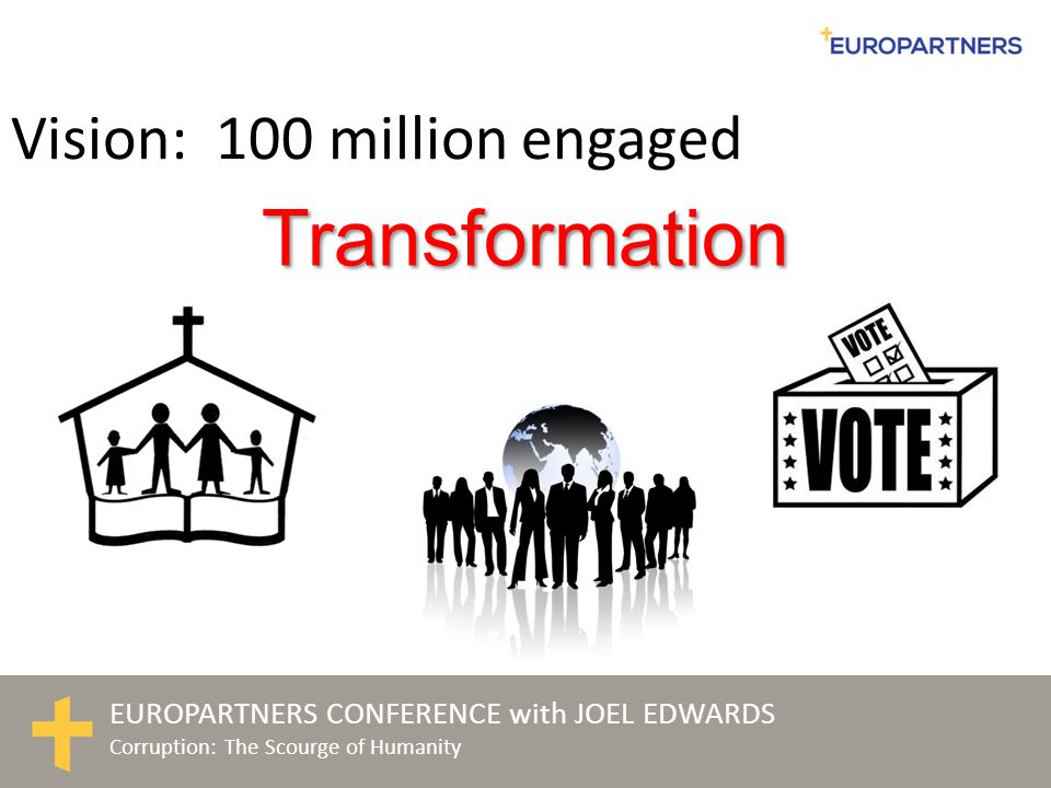 EUROPARTNERS CONFERENCE with JOEL EDWARDS Corruption: The Scourge of Humanity Transformation Vision: 100 million engaged
