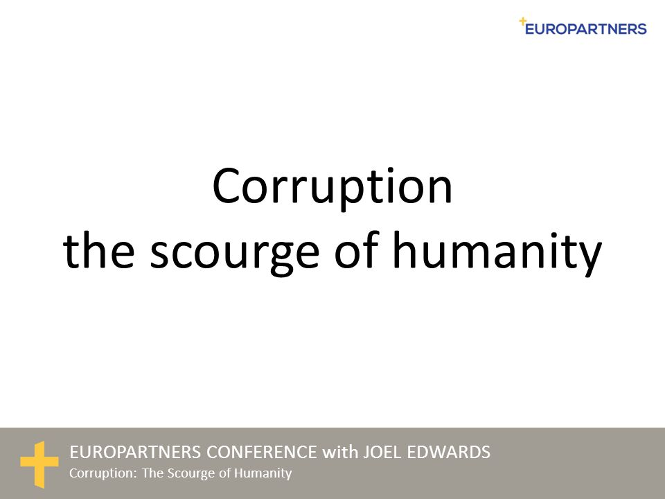 EUROPARTNERS CONFERENCE with JOEL EDWARDS Corruption: The Scourge of Humanity Each year over US$ 1 Trillion goes missing from the global economy through bribes, dishonest deals and tax evasion.