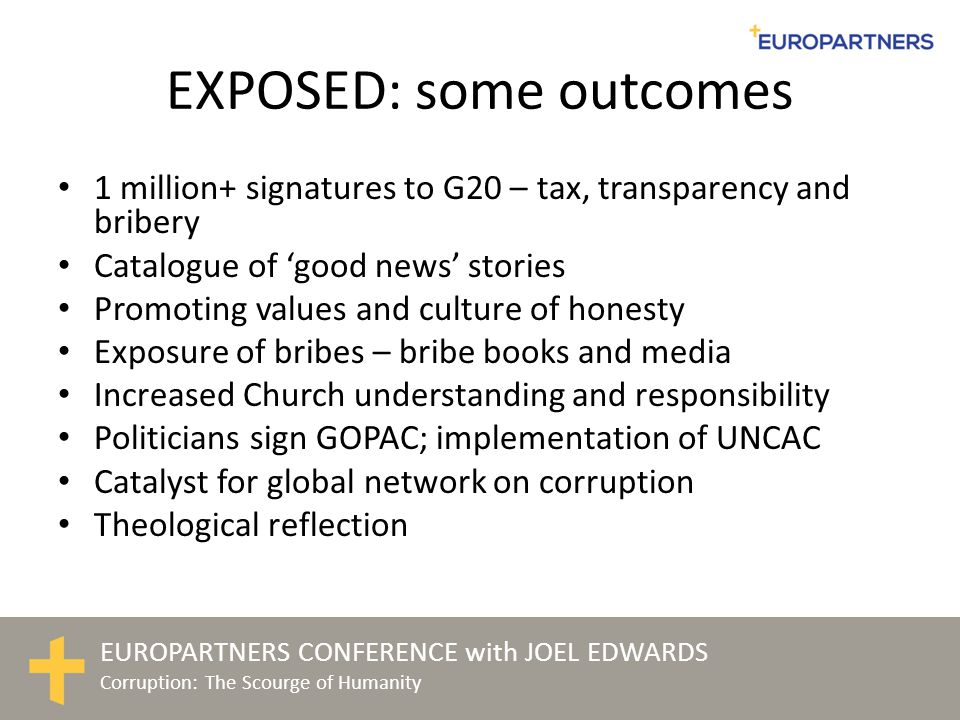 EUROPARTNERS CONFERENCE with JOEL EDWARDS Corruption: The Scourge of Humanity EXPOSED: some outcomes 1 million+ signatures to G20 – tax, transparency